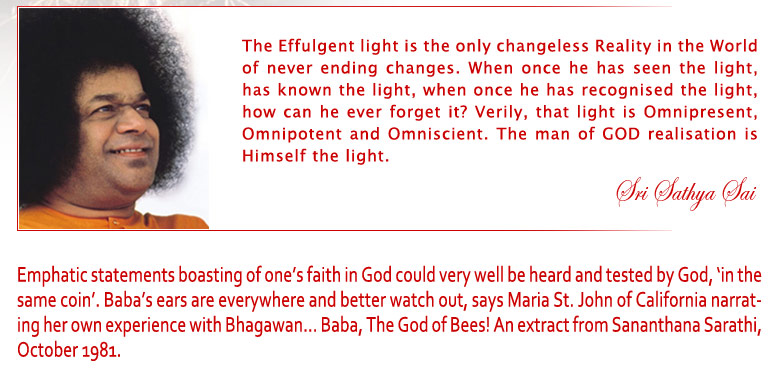 The Effulgent Light is the only changeless Reality in the World of never ending changes. When once he has seen the light, has known the light, when once he has recognised the light, how can he ever forget it? Verily, that light is Omnipresent, Omnipotent and Omniscient. The man of God Realisation is Himself the light. - Sri Sathya Sai