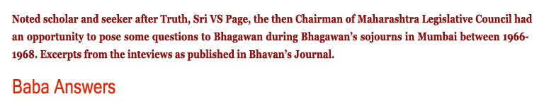 Baba Answers: Noted scholar and seeker after Truth, Sri VS Page, the then Chairman of Maharashtra Legislative Council had an opportunity to pose some questions to Bhagawan during Bhagawan's sojourns in Mumbai between 1966-1968. Excerpts from the inteviews as published in Bhavan's Journal.