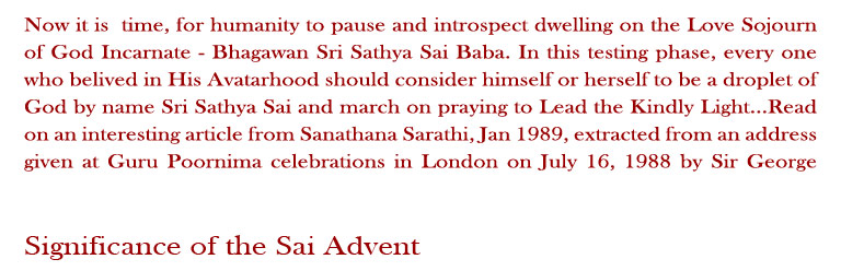 Significance of the Sai Advent: Now it is  time for humanity to pause and introspect dwelling on the Love Sojourn of God Incarnate - Bhagawan Sri Sathya Sai Baba. In this testing phase, every one who believed in His Avatarhood should consider himself or herself to be a droplet of God by name Sri Sathya Sai and march on praying to Lead the Kindly Light...Read on an interesting article from Sanathana Sarathi, Jan 1989, extracted from an address given at Guru Poornima celebrations in London on July 16, 1988 by Sir George Trevelyan.