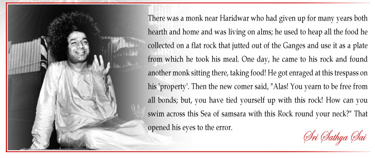 """There was a monk near Haridwar who had given up for many years both hearth and home and was living on alms; he used to heap all the food he collected on a flat rock that jutted out of the Ganges and use it as a plate from which he took his meal. One day, he came to his rock and found another monk sitting there, taking food! He got enraged at this trespass on his 'property'. Then the new comer said, """"Alas! You yearn to be free from all bonds; but, you have tied yourself up with this rock! How can you swim across this Sea of samsara with this Rock round your neck?"""" That opened his eyes to the error. - Sri Sathya Sai"""