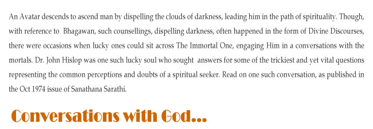 Conversations with God: An Avatar descends to ascend man by dispelling the clouds of darkness, leading him in the path of spirituality. Though, with reference to  Bhagawan, such counsellings, dispelling darkness, often happened in the form of Divine Discourses, there were occasions when lucky ones could sit across The Immortal One, engaging Him in a conversations with the mortals. Dr. John Hislop was one such lucky soul who sought  answers for some of the trickiest and yet vital questions representing the common perceptions and doubts of a spiritual seeker. Read on one such conversation, as published in the Oct 1974 issue of Sanathana Sarathi.
