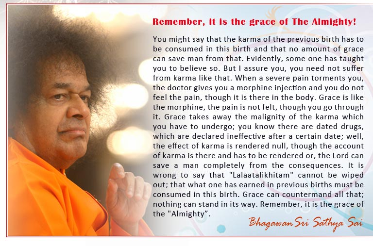 "Remember, it is the grace of The Almighty!: You might say that the karma of the previous birth has to be consumed in this birth and that no amount of grace can save man from that. Evidently, some one has taught you to believe so. But I assure you, you need not suffer from karma like that. When a severe pain torments you, the doctor gives you a morphine injection and you do not feel the pain, though it is there in the body. Grace is like the morphine, the pain is not felt, though you go through it. Grace takes away the malignity of the karma which you have to undergo; you know there are dated drugs, which are declared ineffective after a certain date; well, the effect of karma is rendered null, though the account of karma is there and has to be rendered or, the Lord can save a man completely from the consequences. It is wrong to say that ""Lalaatalikhitam"" cannot be wiped out; that what one has earned in previous births must be consumed in this birth. Grace can countermand all that; nothing can stand in its way. Remember, it is the grace of the ""Almighty""."