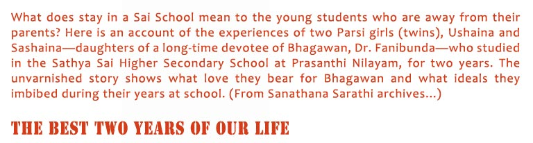 The Best Two Years of Our Life: What does stay in a Sai School mean to the young students who are away from their parents? Here is an account of the experiences of two Parsi girls (twins), Ushaina and Sashaina—daughters of a long-time devotee of Bhagawan, Dr. Fanibunda—who studied in the Sathya Sai Higher Secondary School at Prasanthi Nilayam, for two years. The unvarnished story shows what love they bear for Bhagawan and what ideals they imbibed during their years at school. (From Sanathana Sarathi archives...)