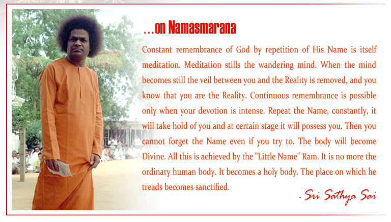 "Namasmarana: Constant remembrance of God by repetition of His Name is itself meditation. Meditation stills the wandering mind. When the mind becomes still the veil between you and the Reality is removed, and you know that you are the Reality. Continuous remembrance is possible only when your devotion is intense. Repeat the Name, constantly, it will take hold of you and at certain stage it will possess you. Then you cannot forget the Name even if you try to. The body will become Divine. All this is achieved by the ""Little Name"" Ram. It is no more the ordinary human body. It becomes a holy body. The place on which he treads becomes sanctified."
