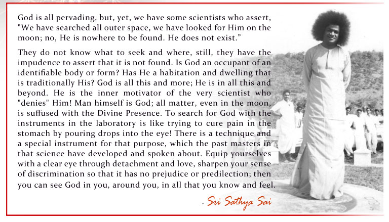 "God is all pervading, but, yet, we have some scientists who assert, ""We have searched all outer space, we have looked for Him on the moon; no, He is nowhere to be found. He does not exist.""  - Sri Sathya Sai"