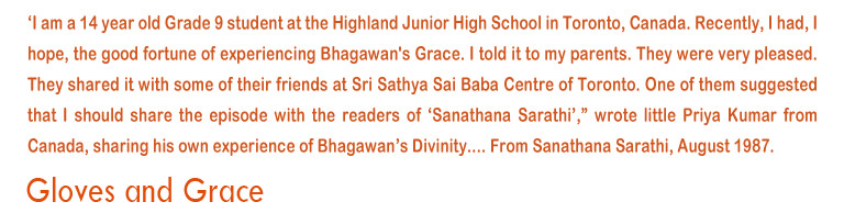 'I am a 14  year old Grade 9 student at the Highland Junior School in Toronto, Canada. Recently, I had, I hope, the good fortune of experiencing Bhagawan's Grace.I told it to my parents. They were very pleased. They shared it with some of their friends at Sri Sathya Sai Baba centre of Toronto. One of them suggetsed that i should share the episode with the readers of 'Sanathana Sarathi', wrote little Priya Kumar from Canada, sharing his own experience of Bhagawan's Divinity....From Sanathana Sarathi, August 1987.