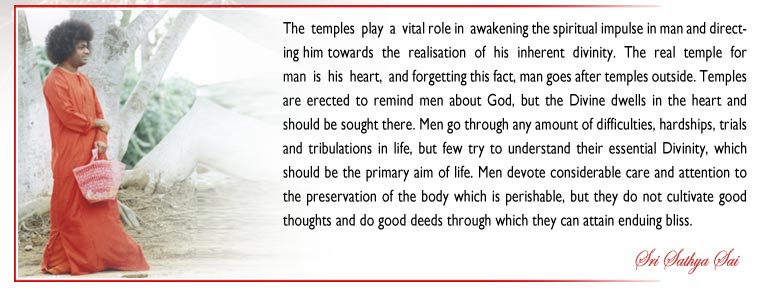 The  temples  play  a  vital role in  awakening the spiritual impulse in man and directing him towards  the  realisation  of  his  inherent  divinity.  The  real  temple  for  man  is  his  heart,  and forgetting this fact, man goes after temples outside. Temples are erected to remind men about God, but the Divine dwells in the heart and should be sought there. Men go through any amount of difficulties, hardships, trials and tribulations in life, but few try to understand their essential Divinity, which should be the primary aim of life. Men devote considerable care and attention to the preservation of the body which is perishable, but they do not cultivate good thoughts and do good deeds through which they can attain enduing bliss. - Sri Sathya Sai