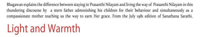 Light and Warmth: Bhagawan explains the difference between staying in Prasanthi Nilayam and living the way of  Prasanthi Nilayam in this thundering discourse by  a stern father admonishing his children for their behaviour and simultaneously as a compassionate mother teaching us the way to earn Her grace. From the July 1981 edition of Sanathana Sarathi.